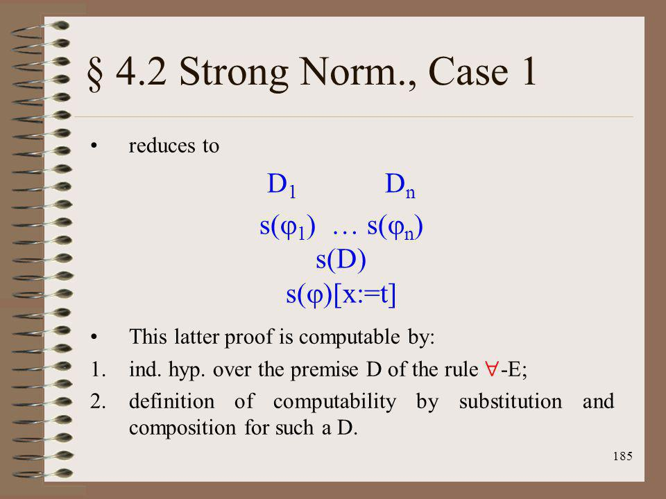 185 § 4.2 Strong Norm., Case 1 reduces to This latter proof is computable by: 1.ind. hyp. over the premise D of the rule -E; 2.definition of computabi