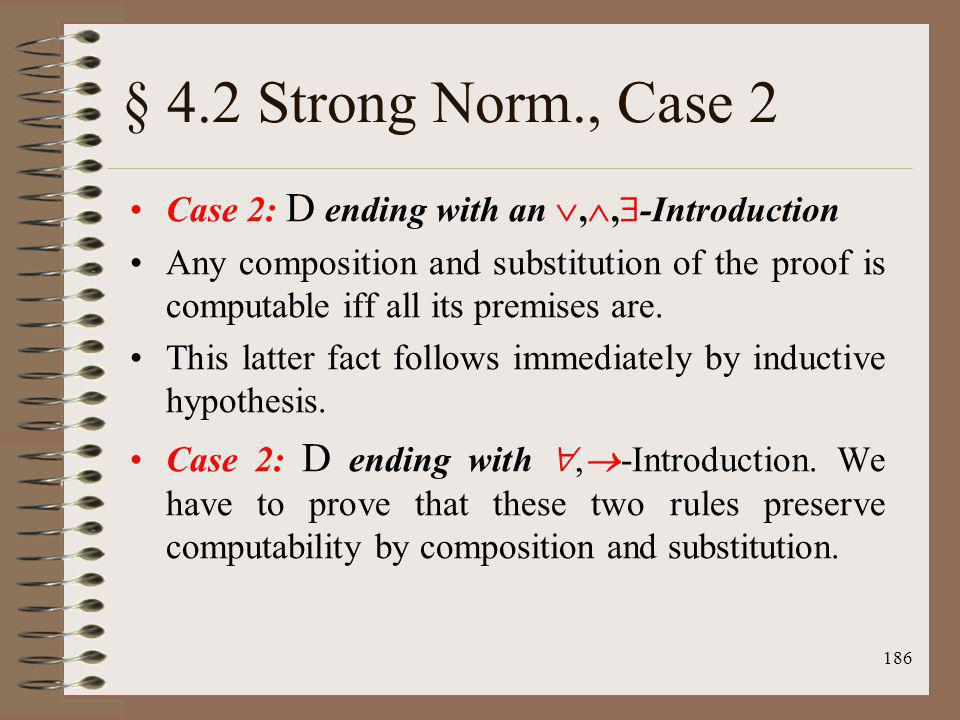 186 § 4.2 Strong Norm., Case 2 Case 2: D ending with an,, -Introduction Any composition and substitution of the proof is computable iff all its premis