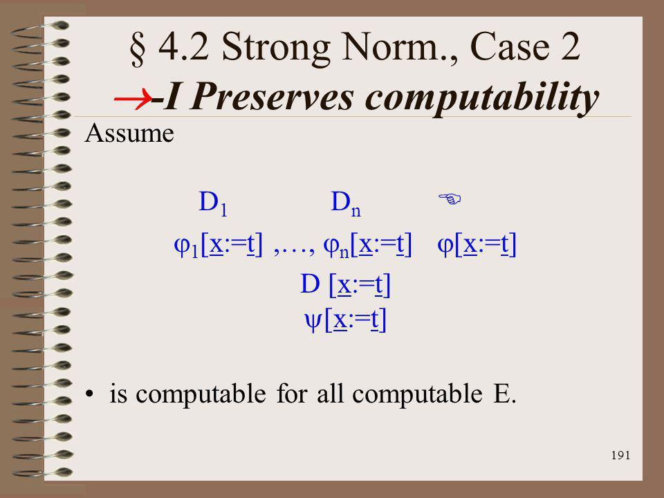 191 § 4.2 Strong Norm., Case 2 -I Preserves computability Assume D 1 D n 1 [x:=t],…, n [x:=t] [x:=t] D [x:=t] [x:=t] is computable for all computable