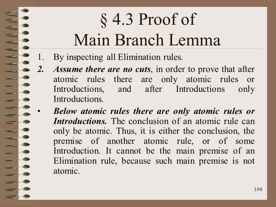 196 § 4.3 Proof of Main Branch Lemma 1.By inspecting all Elimination rules. 2.Assume there are no cuts, in order to prove that after atomic rules ther