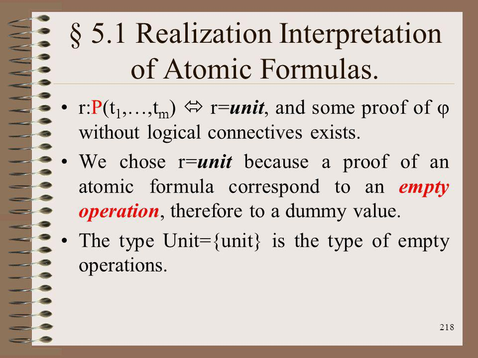 218 § 5.1 Realization Interpretation of Atomic Formulas. r:P(t 1,…,t m ) r=unit, and some proof of without logical connectives exists. We chose r=unit