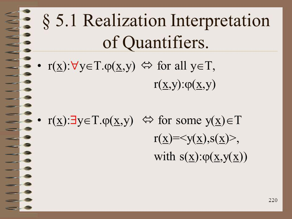 220 § 5.1 Realization Interpretation of Quantifiers. r(x): y T. (x,y) for all y T, r(x,y): (x,y) r(x): y T. (x,y) for some y(x) T r(x)=, with s(x): (x