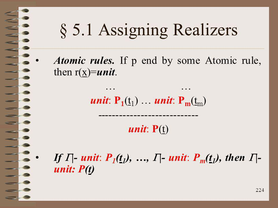 224 § 5.1 Assigning Realizers Atomic rules. If p end by some Atomic rule, then r(x)=unit. … unit: P 1 (t 1 ) … unit: P m (t m ) ----------------------