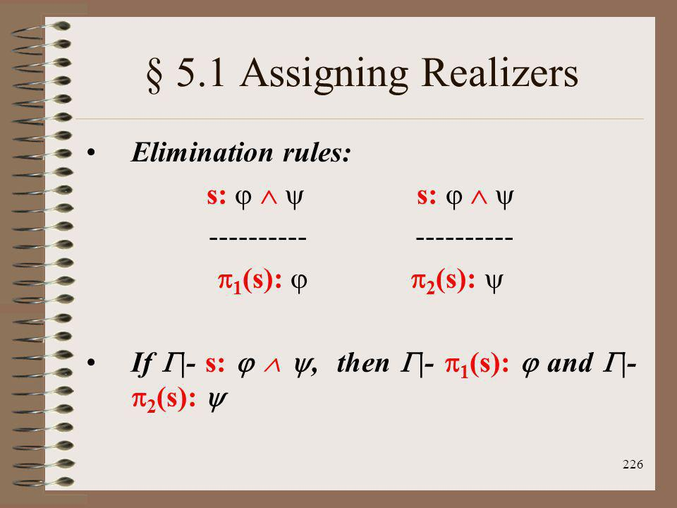 226 § 5.1 Assigning Realizers Elimination rules: s: s: ---------- 1 (s): 2 (s): If |- s:, then |- 1 (s): and |- 2 (s):