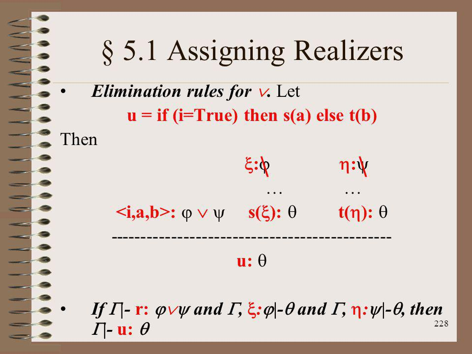 228 § 5.1 Assigning Realizers Elimination rules for. Let u = if (i=True) then s(a) else t(b) Then : : … … : s( ): t( ): ------------------------------
