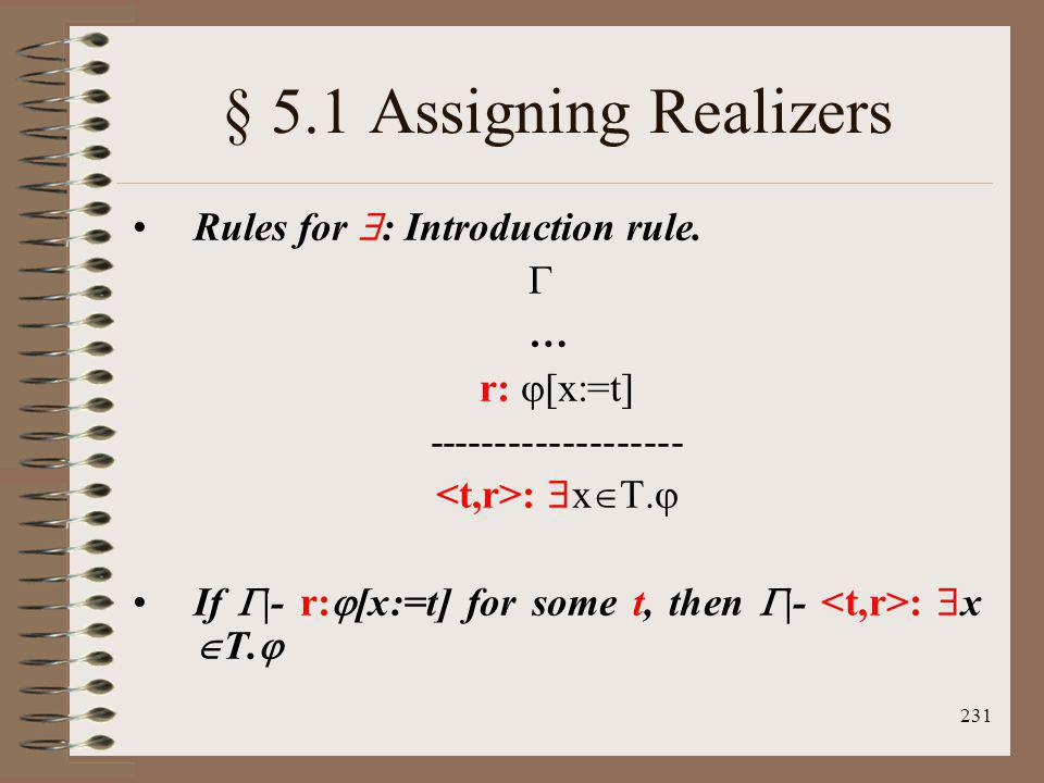 231 § 5.1 Assigning Realizers Rules for : Introduction rule. … r: [x:=t] ------------------- : x T. If |- r: [x:=t] for some t, then |- : x T.