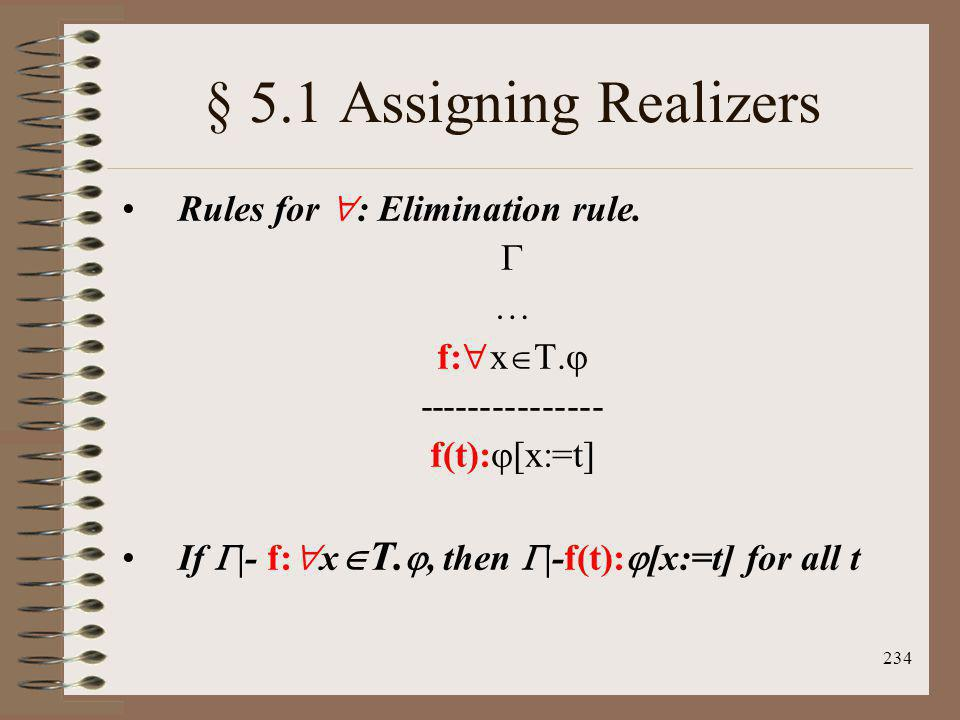 234 § 5.1 Assigning Realizers Rules for : Elimination rule. … f: x T. --------------- f(t): [x:=t] If |- f: x T., then |-f(t): [x:=t] for all t