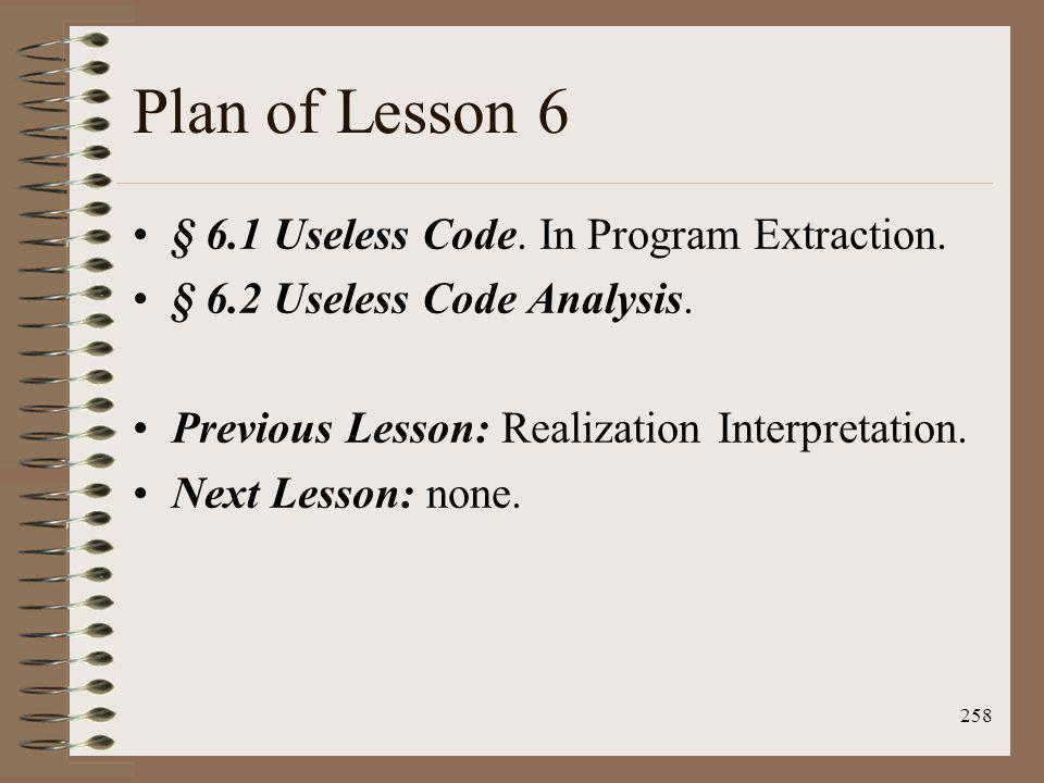 258 Plan of Lesson 6 § 6.1 Useless Code. In Program Extraction. § 6.2 Useless Code Analysis. Previous Lesson: Realization Interpretation. Next Lesson:
