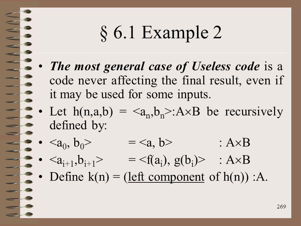 269 § 6.1 Example 2 The most general case of Useless code is a code never affecting the final result, even if it may be used for some inputs. Let h(n,