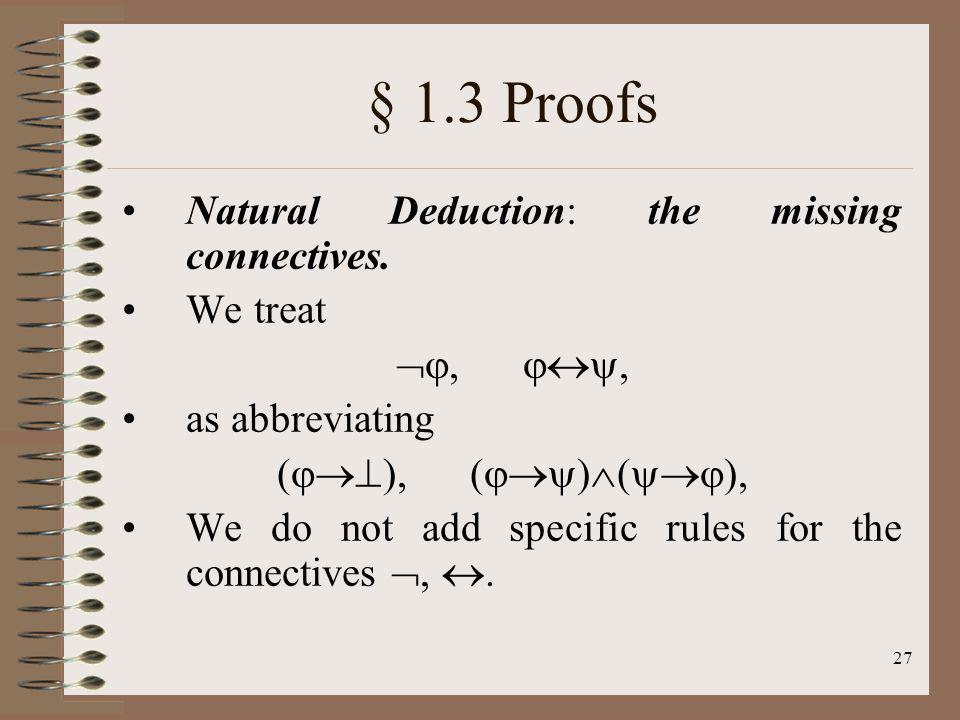 27 § 1.3 Proofs Natural Deduction: the missing connectives. We treat, as abbreviating ( ), ( ) ( ), We do not add specific rules for the connectives,.