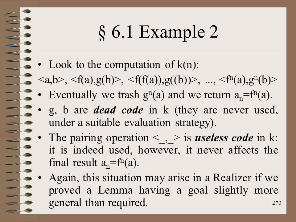 270 § 6.1 Example 2 Look to the computation of k(n):,,,..., Eventually we trash g n (a) and we return a n =f n (a). g, b are dead code in k (they are