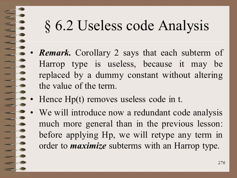 276 § 6.2 Useless code Analysis Remark. Corollary 2 says that each subterm of Harrop type is useless, because it may be replaced by a dummy constant w