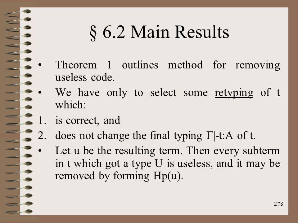 278 § 6.2 Main Results Theorem 1 outlines method for removing useless code. We have only to select some retyping of t which: 1.is correct, and 2.does