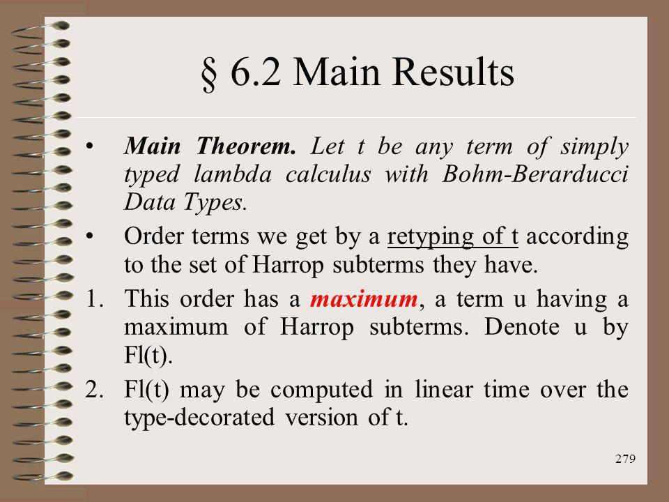 279 § 6.2 Main Results Main Theorem. Let t be any term of simply typed lambda calculus with Bohm-Berarducci Data Types. Order terms we get by a retypi