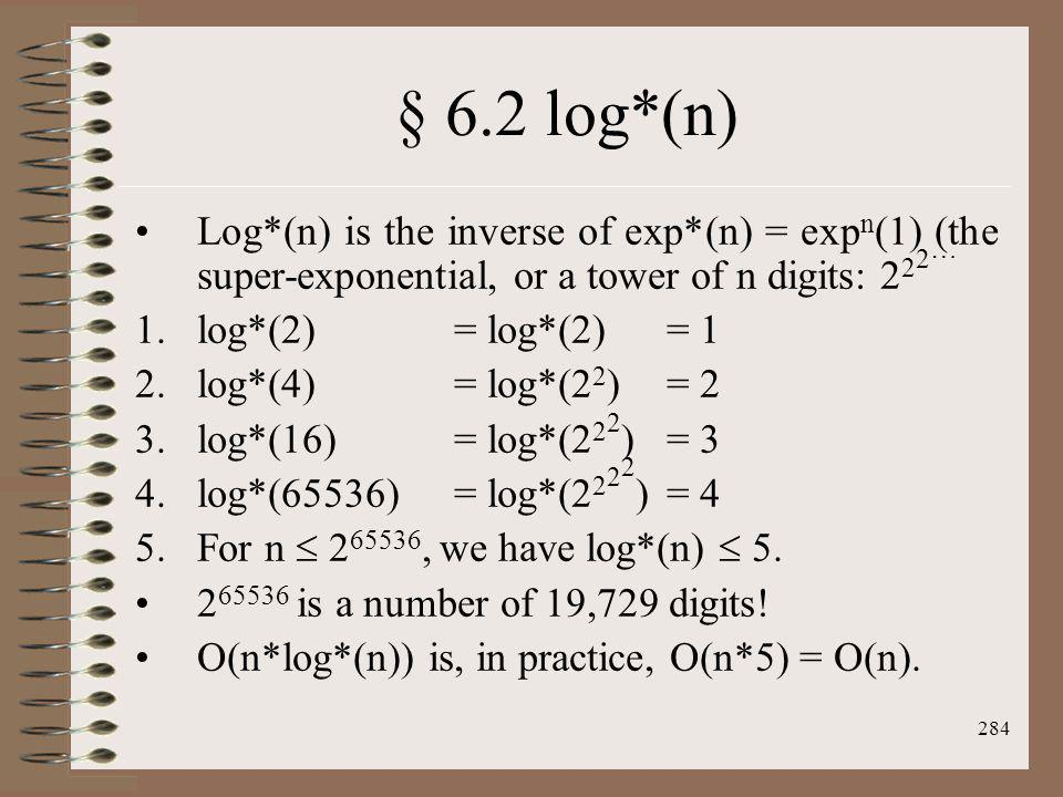 284 § 6.2 log*(n) Log*(n) is the inverse of exp*(n) = exp n (1) (the super-exponential, or a tower of n digits: 2 2 2 … 1.log*(2)= log*(2)= 1 2.log*(4