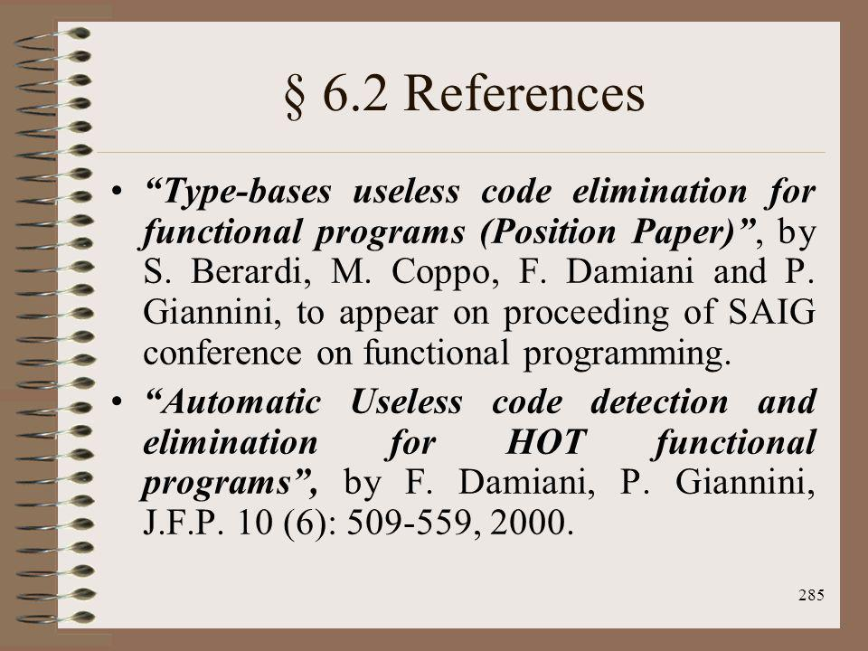 285 § 6.2 References Type-bases useless code elimination for functional programs (Position Paper), by S. Berardi, M. Coppo, F. Damiani and P. Giannini