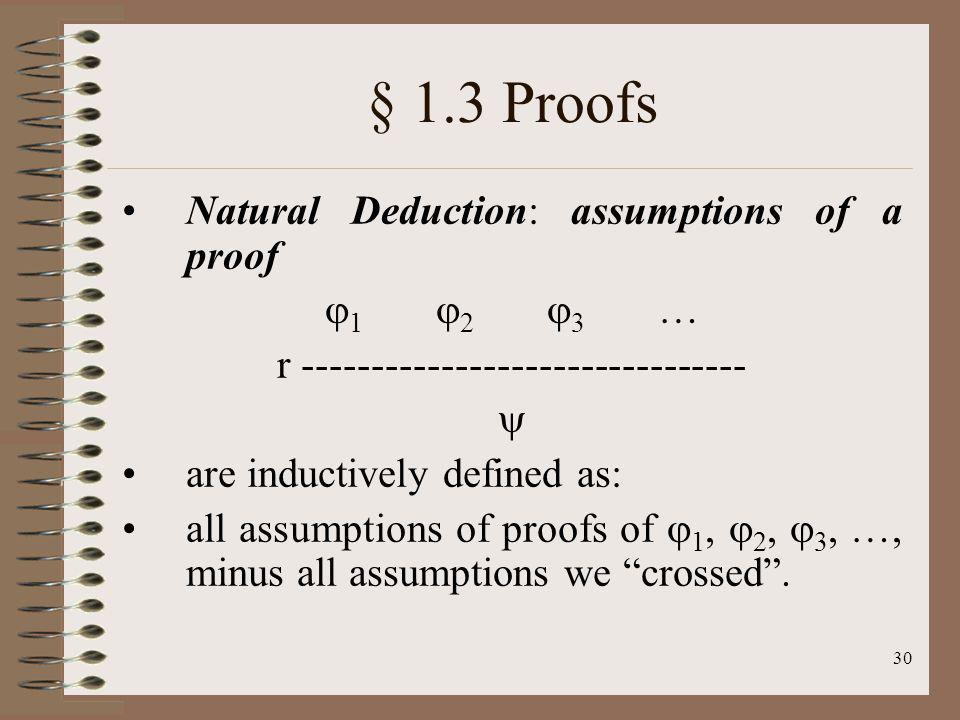 30 § 1.3 Proofs Natural Deduction: assumptions of a proof 1 2 3 … r -------------------------------- are inductively defined as: all assumptions of pr