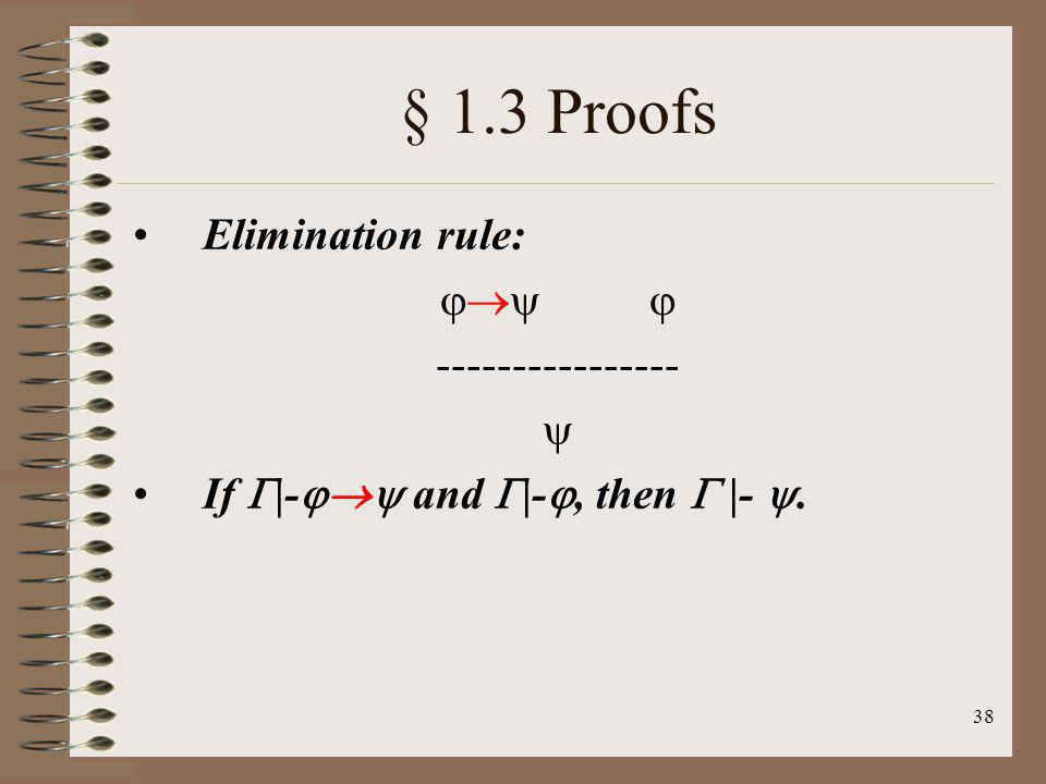 38 § 1.3 Proofs Elimination rule: ---------------- If |- and |-, then |-.