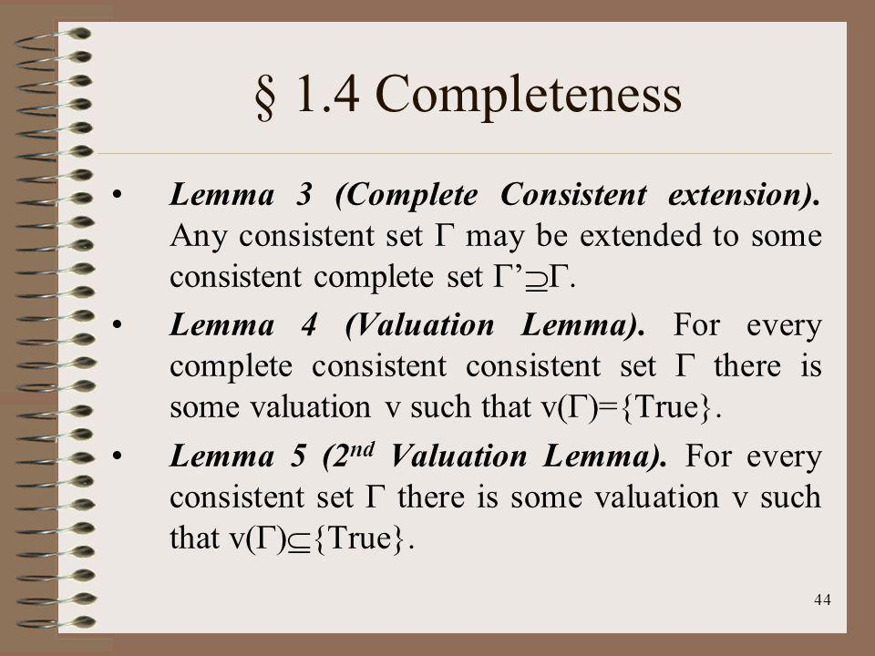44 § 1.4 Completeness Lemma 3 (Complete Consistent extension). Any consistent set may be extended to some consistent complete set. Lemma 4 (Valuation