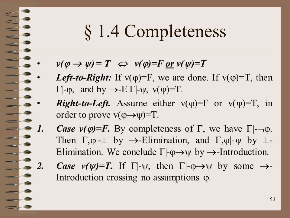 53 § 1.4 Completeness v( ) = T v( )=F or v( )=T Left-to-Right: If v( )=F, we are done. If v( )=T, then |-, and by -E |-, v( )=T. Right-to-Left. Assume