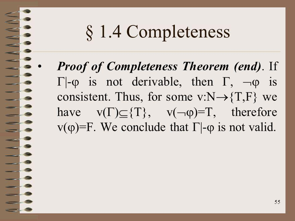 55 § 1.4 Completeness Proof of Completeness Theorem (end). If |- is not derivable, then, is consistent. Thus, for some v:N {T,F} we have v( ) {T}, v(
