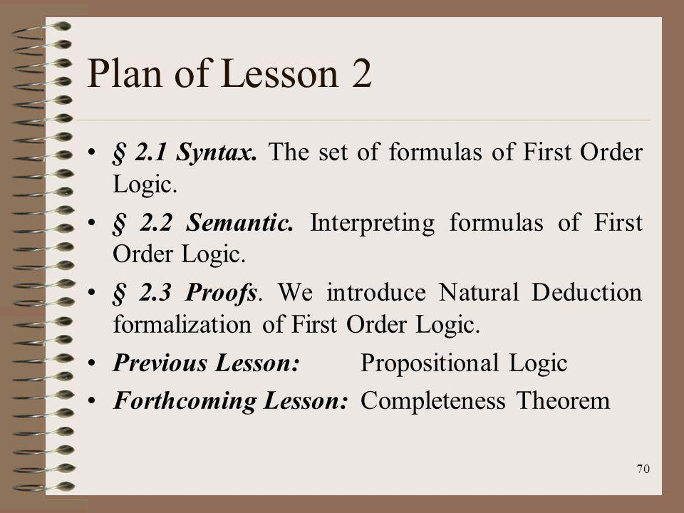70 Plan of Lesson 2 § 2.1 Syntax. The set of formulas of First Order Logic. § 2.2 Semantic. Interpreting formulas of First Order Logic. § 2.3 Proofs.