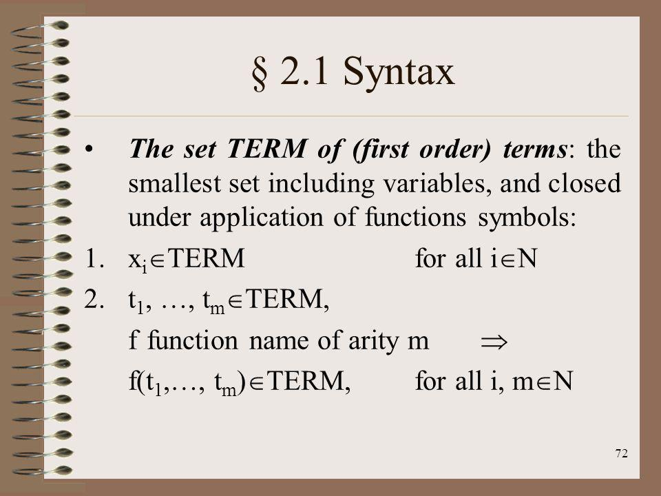 72 § 2.1 Syntax The set TERM of (first order) terms: the smallest set including variables, and closed under application of functions symbols: 1.x i TE