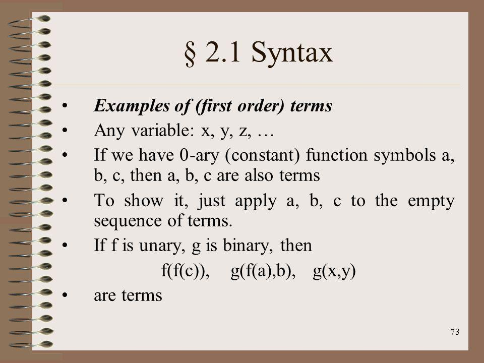 73 § 2.1 Syntax Examples of (first order) terms Any variable: x, y, z, … If we have 0-ary (constant) function symbols a, b, c, then a, b, c are also t