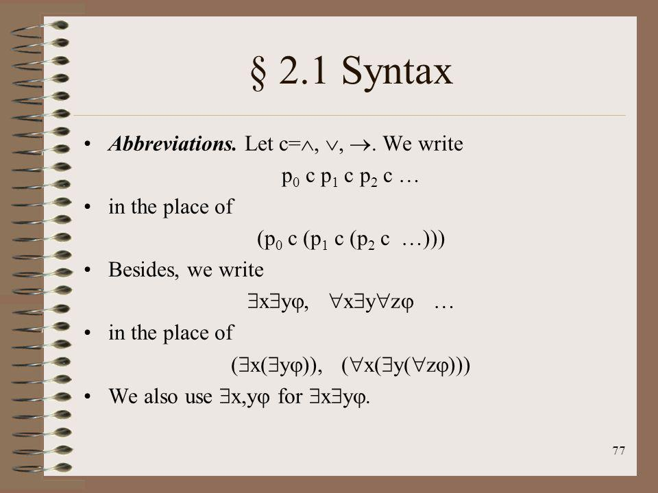 77 § 2.1 Syntax Abbreviations. Let c=,,. We write p 0 c p 1 c p 2 c … in the place of (p 0 c (p 1 c (p 2 c …))) Besides, we write x y, x y z … in the