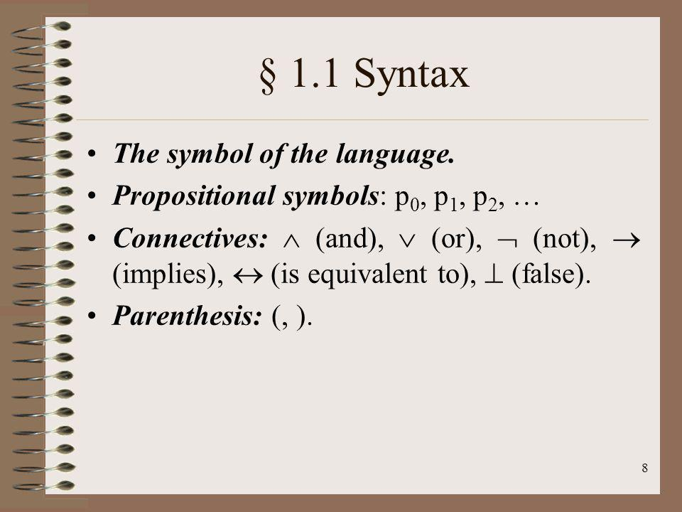 8 § 1.1 Syntax The symbol of the language. Propositional symbols: p 0, p 1, p 2, … Connectives: (and), (or), (not), (implies), (is equivalent to), (fa