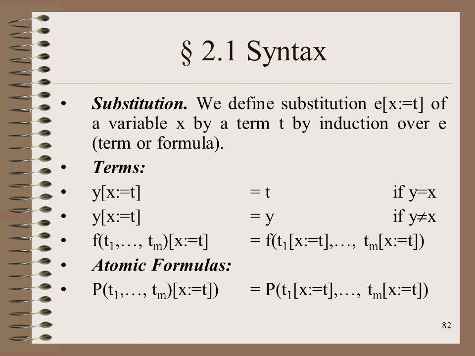 82 § 2.1 Syntax Substitution. We define substitution e[x:=t] of a variable x by a term t by induction over e (term or formula). Terms: y[x:=t] = tif y