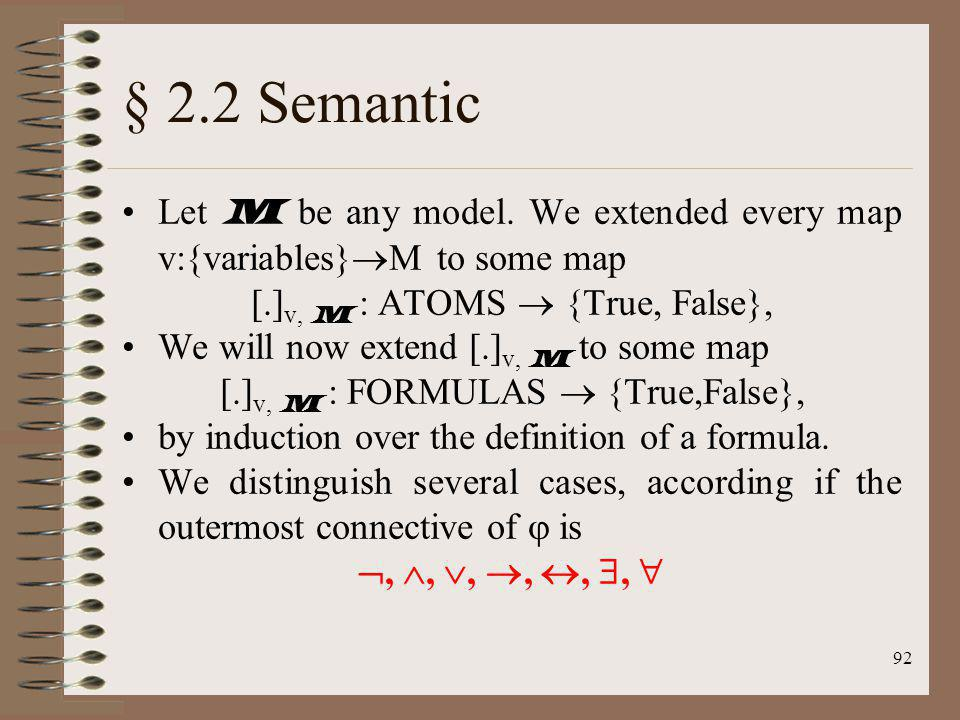 92 § 2.2 Semantic Let M be any model. We extended every map v:{variables} M to some map [.] v, M : ATOMS {True, False}, We will now extend [.] v, M to