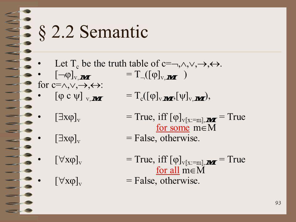 93 § 2.2 Semantic Let T c be the truth table of c=,,,,. [ ] v, M = T ([ ] v, M ) for c=,,, : [ c ] v, M = T c ([ ] v M,[ ] v, M ), [ x ] v = True, iff