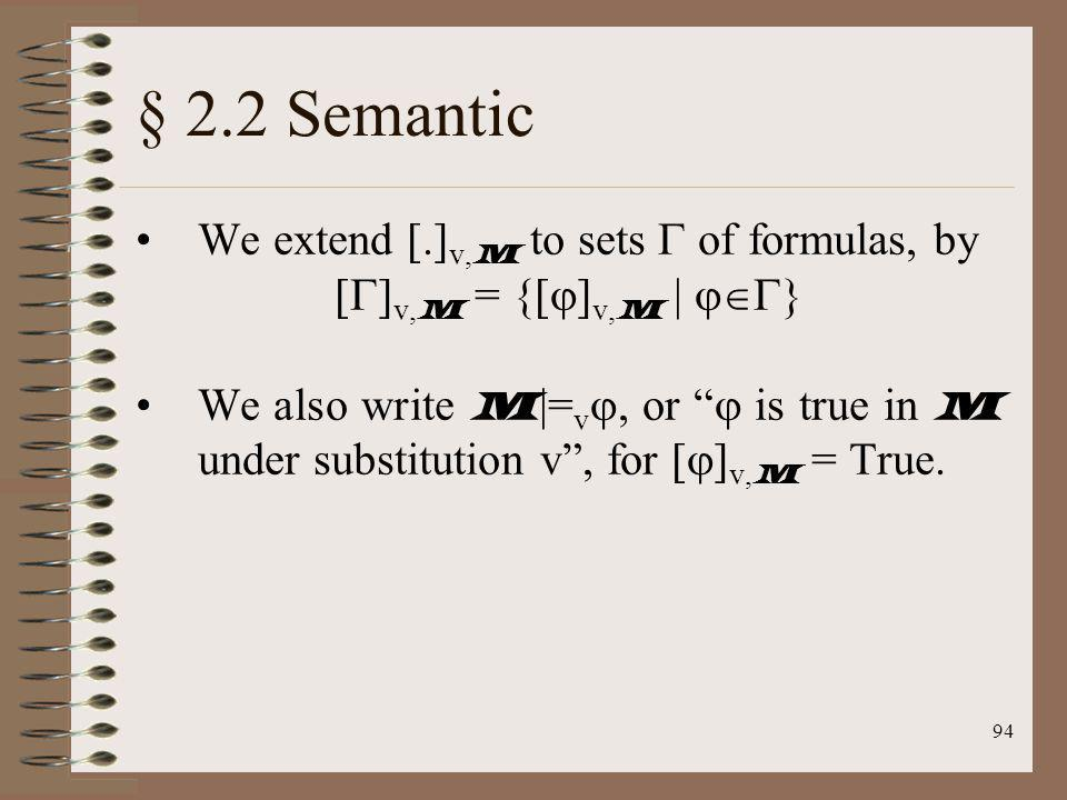 94 § 2.2 Semantic We extend [.] v, M to sets of formulas, by [ ] v, M = {[ ] v, M | } We also write M |= v, or is true in M under substitution v, for