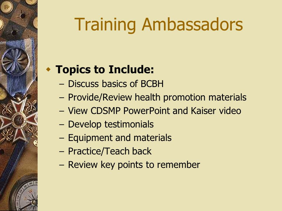 Training Ambassadors Topics to Include: – Discuss basics of BCBH – Provide/Review health promotion materials – View CDSMP PowerPoint and Kaiser video – Develop testimonials – Equipment and materials – Practice/Teach back – Review key points to remember