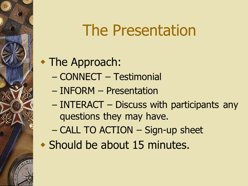 The Presentation The Approach: – CONNECT – Testimonial – INFORM – Presentation – INTERACT – Discuss with participants any questions they may have.