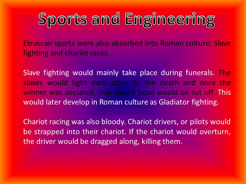 Etruscan sports were also absorbed into Roman culture; Slave fighting and chariot races. Slave fighting would mainly take place during funerals. The s