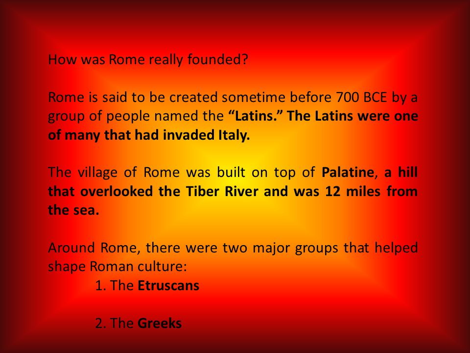 How was Rome really founded? Rome is said to be created sometime before 700 BCE by a group of people named the Latins. The Latins were one of many tha