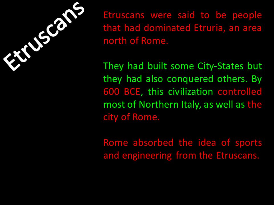 Etruscans were said to be people that had dominated Etruria, an area north of Rome. They had built some City-States but they had also conquered others