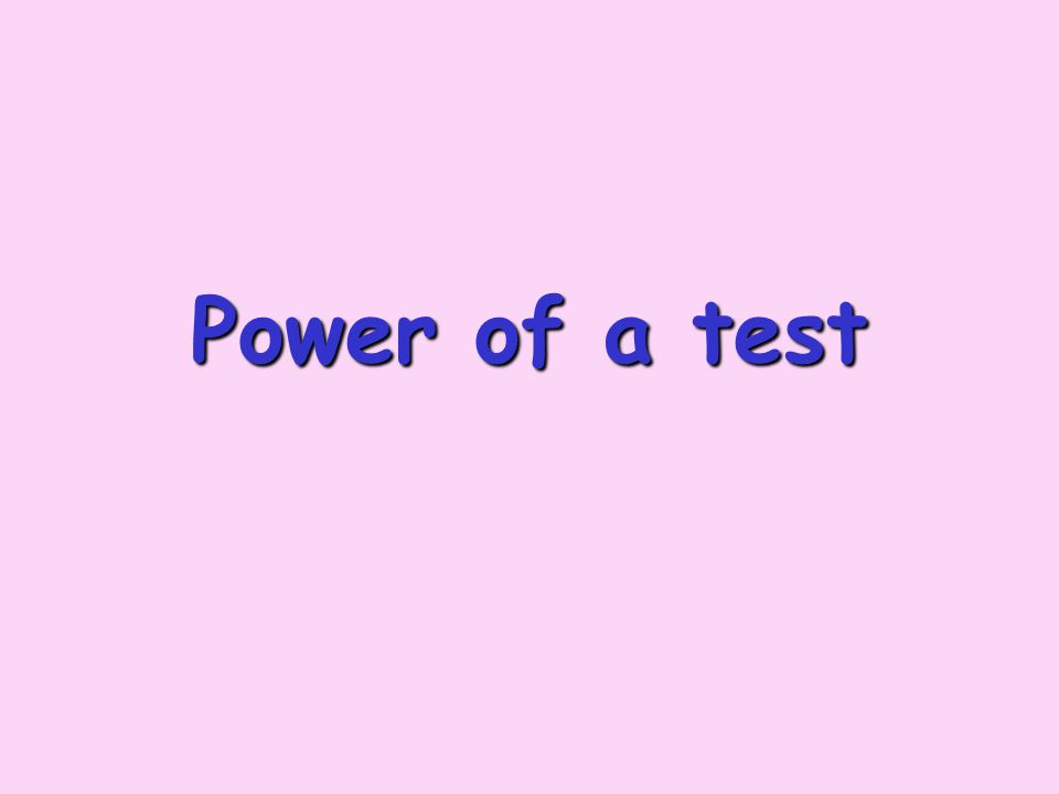 power The power of a test (against a specific alternative value) Is a tests ability to detect a false hypothesis Is the probability that the test will correctly reject a false null hypothesis In practice, we carry out the test in hope of showing that the null hypothesis is false, so high power is important