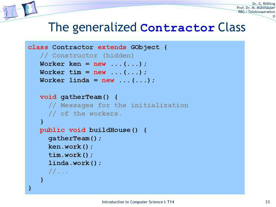 Dr. G. Rößling Prof. Dr. M. Mühlhäuser RBG / Telekooperation © Introduction to Computer Science I: T14 The generalized Contractor Class 33 class Contr