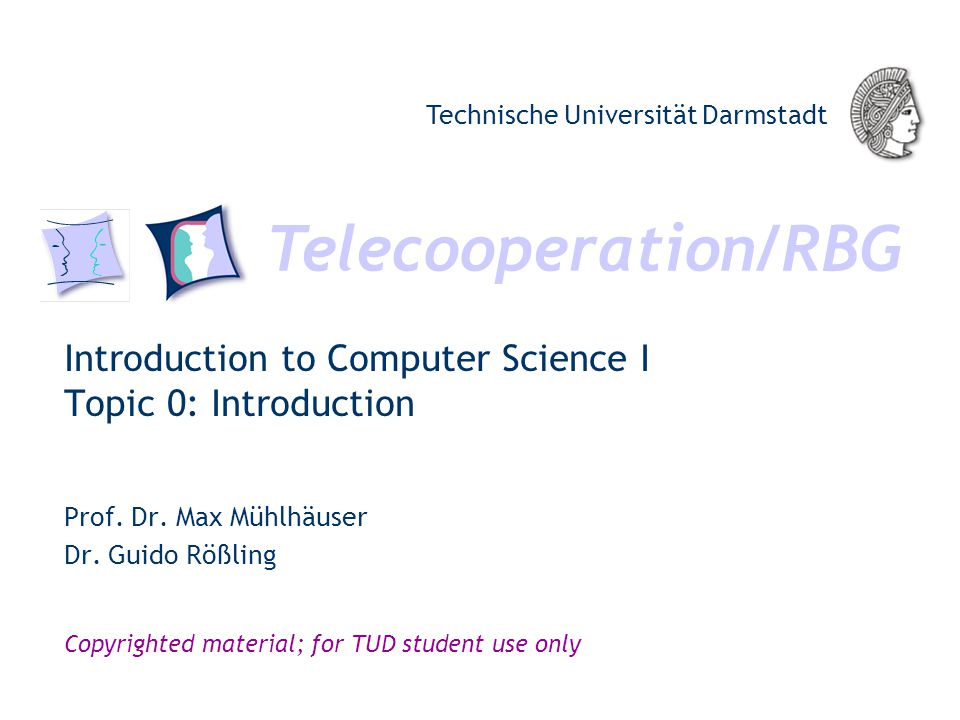 Telecooperation/RBG Technische Universität Darmstadt Copyrighted material; for TUD student use only Introduction to Computer Science I Topic 0: Introduction Prof.