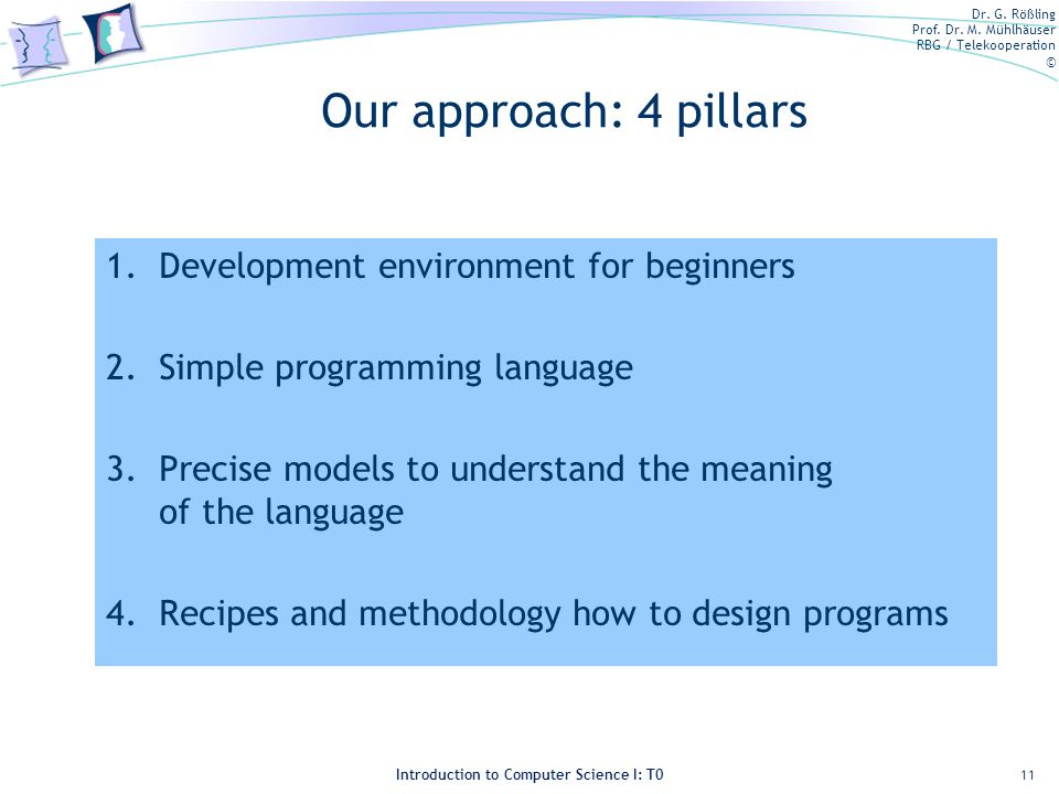 Dr. G. Rößling Prof. Dr. M. Mühlhäuser RBG / Telekooperation © Introduction to Computer Science I: T0 Our approach: 4 pillars 1.Development environmen