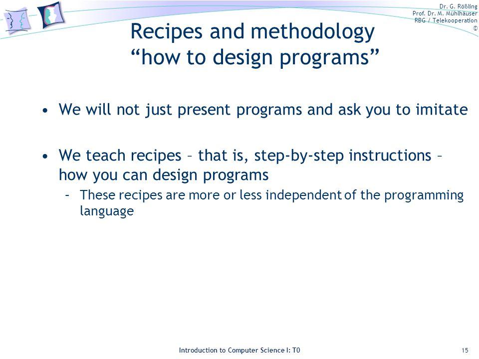 Dr. G. Rößling Prof. Dr. M. Mühlhäuser RBG / Telekooperation © Introduction to Computer Science I: T0 Recipes and methodology how to design programs W
