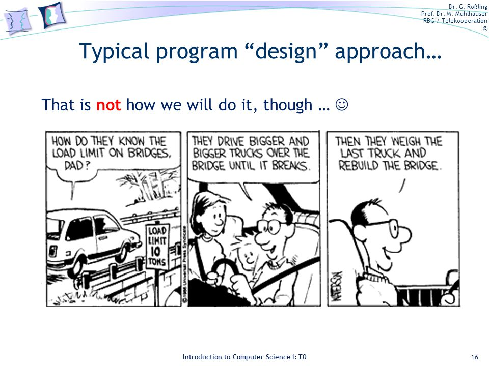 Dr. G. Rößling Prof. Dr. M. Mühlhäuser RBG / Telekooperation © Introduction to Computer Science I: T0 Typical program design approach… 16 That is not
