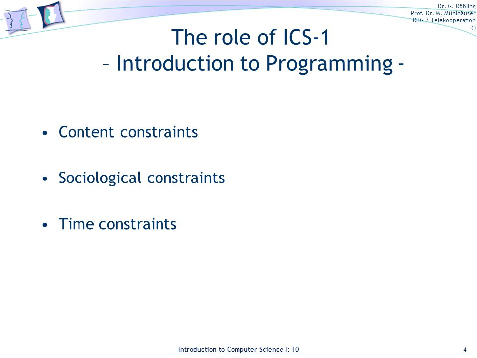 Dr. G. Rößling Prof. Dr. M. Mühlhäuser RBG / Telekooperation © Introduction to Computer Science I: T0 The role of ICS-1 – Introduction to Programming