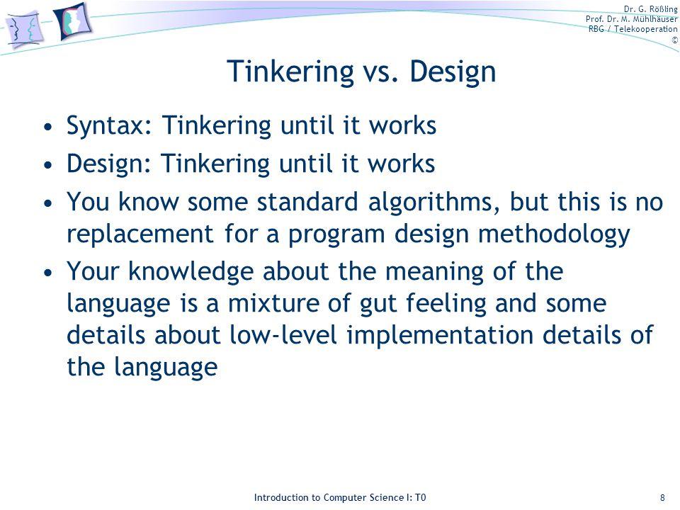 Dr. G. Rößling Prof. Dr. M. Mühlhäuser RBG / Telekooperation © Introduction to Computer Science I: T0 Tinkering vs. Design Syntax: Tinkering until it