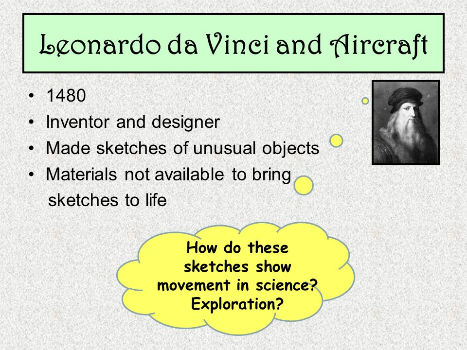 Leonardo da Vinci and Aircraft 1480 Inventor and designer Made sketches of unusual objects Materials not available to bring sketches to life How do these sketches show movement in science.