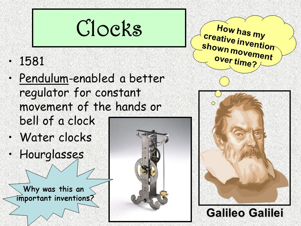 Clocks 1581 Pendulum-enabled a better regulator for constant movement of the hands or bell of a clock Water clocks Hourglasses Galileo Galilei How has