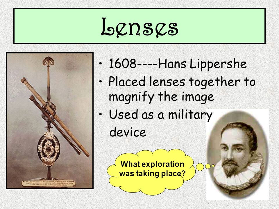 Lenses 1608----Hans Lippershe Placed lenses together to magnify the image Used as a military device What exploration was taking place?